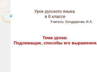 Урок русского языка в 8 классе Учитель: Бондаренко И.А. Тема урока: Подлежаще