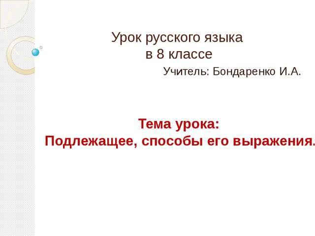 Урок русского языка в 8 классе Учитель: Бондаренко И.А. Тема урока: Подлежаще...