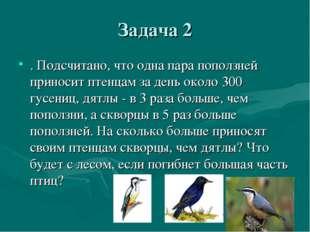 Задача 2 . Подсчитано, что одна пара поползней приносит птенцам за день около