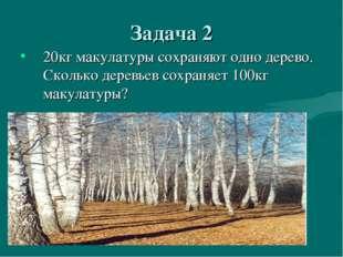 Задача 2 20кг макулатуры сохраняют одно дерево. Сколько деревьев сохраняет 10