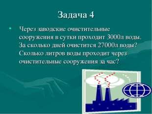 Задача 4 Через заводские очистительные сооружения в сутки проходит 3000л воды