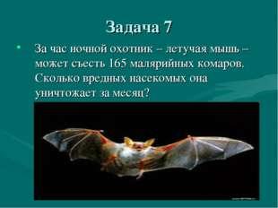 Задача 7 За час ночной охотник – летучая мышь – может съесть 165 малярийных к