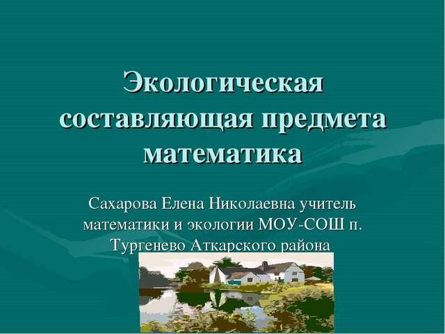 Экологическая составляющая предмета математика Сахарова Елена Николаевна учит...