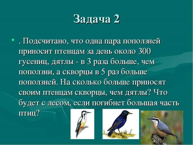 Задача 2 . Подсчитано, что одна пара поползней приносит птенцам за день около...