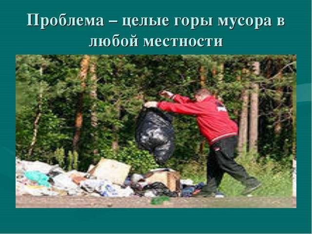 Проблема – целые горы мусора в любой местности