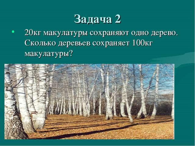 Задача 2 20кг макулатуры сохраняют одно дерево. Сколько деревьев сохраняет 10...