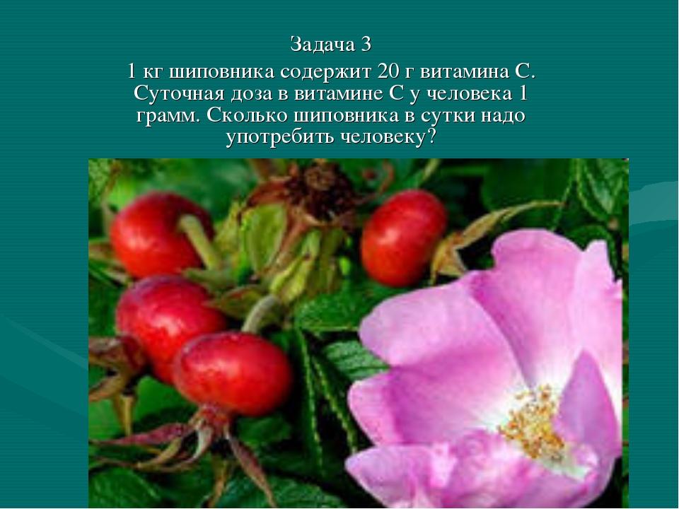 Задача 3 1 кг шиповника содержит 20 г витамина С. Суточная доза в витамине С...