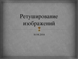 Ретуширование изображений 16.04.2014 