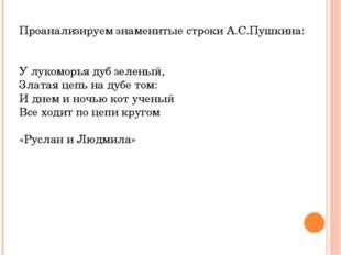 Проанализируем знаменитые строки А.С.Пушкина: У лукоморья дуб зеленый, Златая