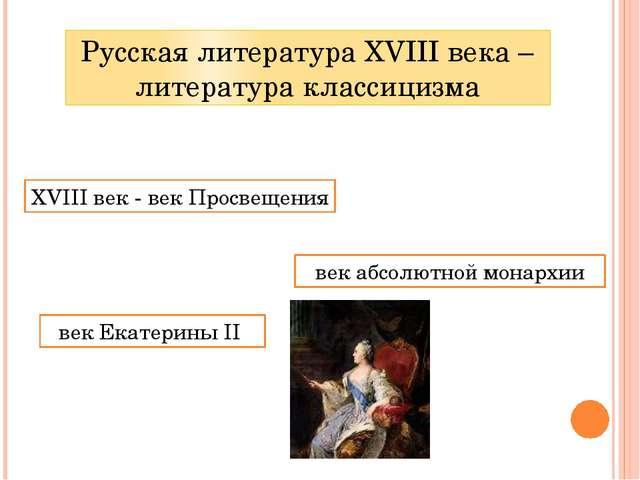 Русская литература XVIII века – литература классицизма XVIII век - век Просве...