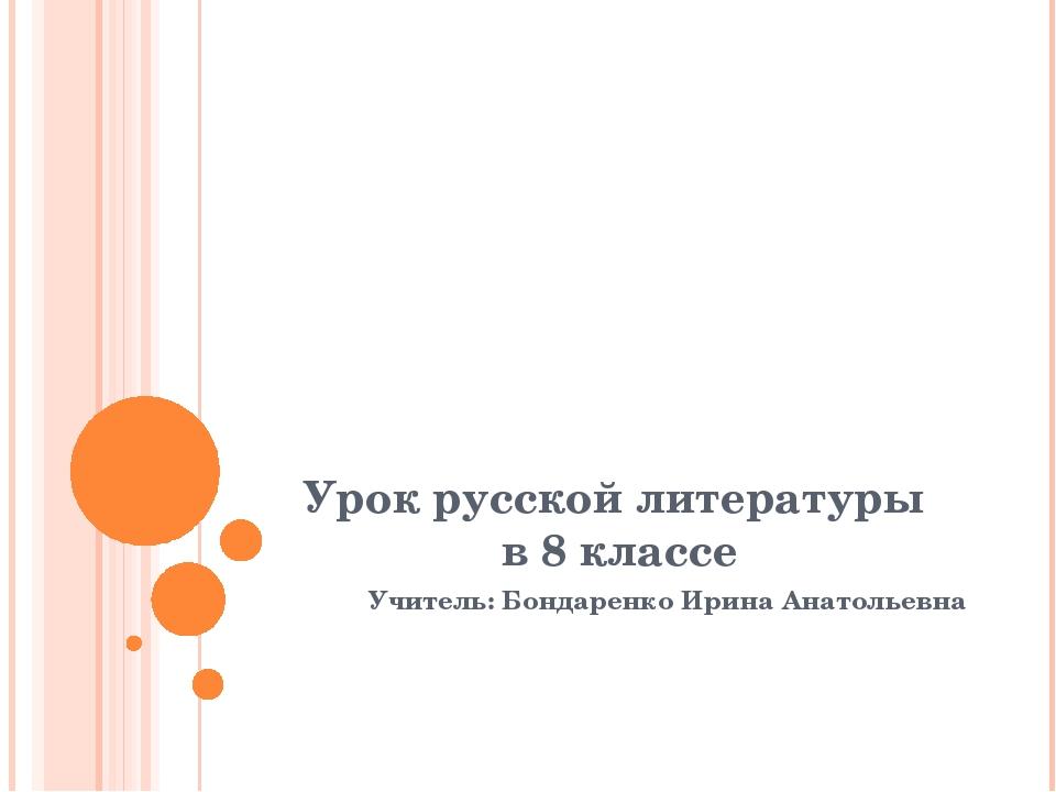Урок русской литературы в 8 классе Учитель: Бондаренко Ирина Анатольевна