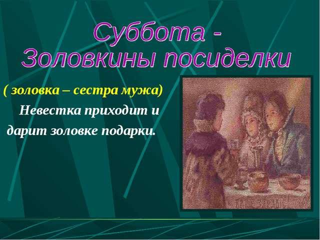 ( золовка – сестра мужа) Невестка приходит и дарит золовке подарки.