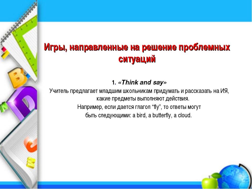 Игры, направленные на решение проблемных ситуаций 1. «Think and say» Учитель...
