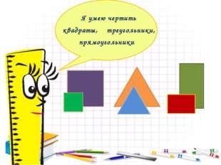Я умею чертить квадраты, треугольники, прямоугольники