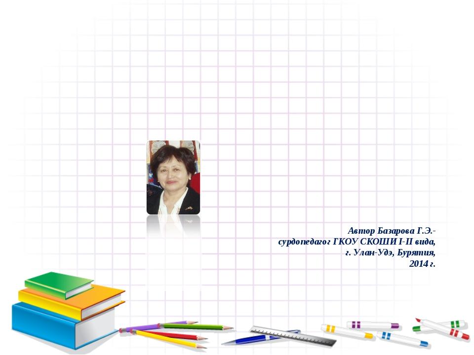 Автор Базарова Г.Э.- сурдопедагог ГКОУ СКОШИ I-II вида, г. Улан-Удэ, Бурятия,...
