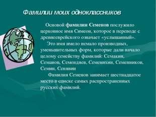 Фамилии моих одноклассников Основой фамилии Семенов послужило церковное имя