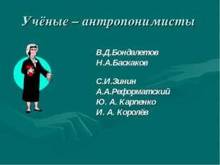Учёные – антропонимисты В.Д.Бондалетов Н.А.Баскаков С.И.Зинин А.А.Реформатски