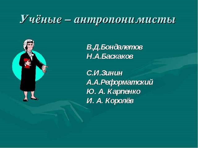 Учёные – антропонимисты В.Д.Бондалетов Н.А.Баскаков С.И.Зинин А.А.Реформатски...