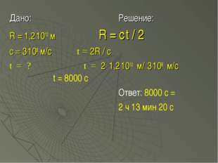 Дано:Решение: R = 1,2.1012 м  R = c.t / 2 с = 3.108 м/с t = 2R / c t