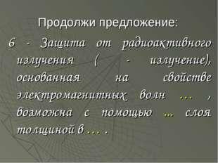 Продолжи предложение: 6 - Защита от радиоактивного излучения (β - излучение),