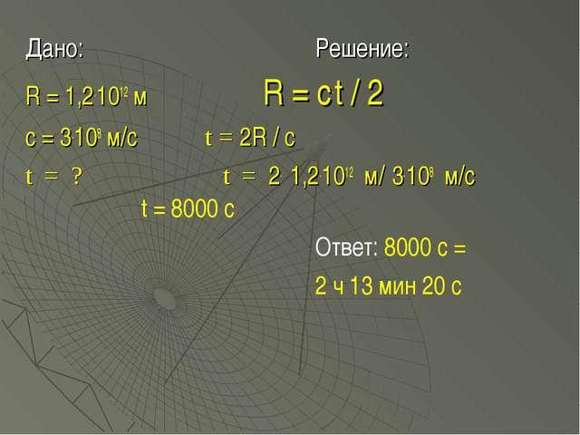 Дано:Решение: R = 1,2.1012 м  R = c.t / 2 с = 3.108 м/с t = 2R / c t...