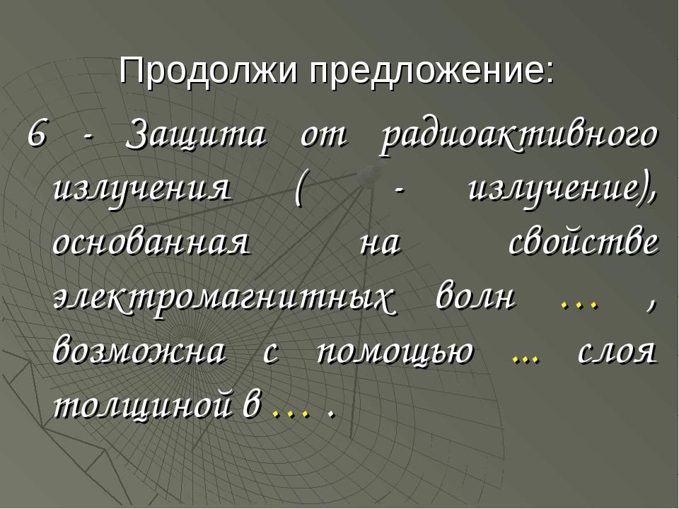 Продолжи предложение: 6 - Защита от радиоактивного излучения (β - излучение),...