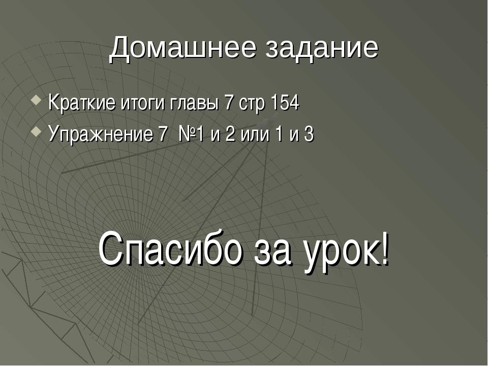 Домашнее задание Краткие итоги главы 7 стр 154 Упражнение 7 №1 и 2 или 1 и 3...