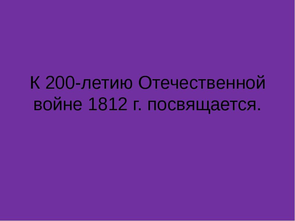 К 200-летию Отечественной войне 1812 г. посвящается.