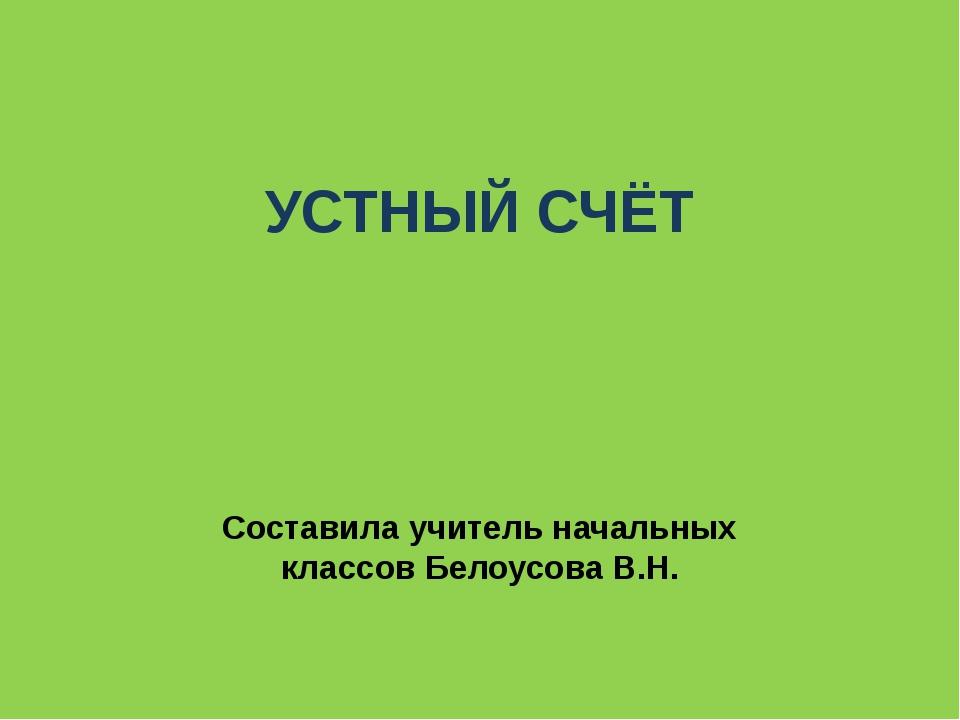 УСТНЫЙ СЧЁТ Составила учитель начальных классов Белоусова В.Н.