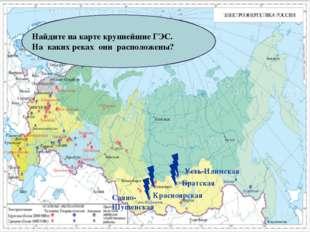 Найдите на карте крупнейшие ГЭС. На каких реках они расположены? Саяно-Шушенс