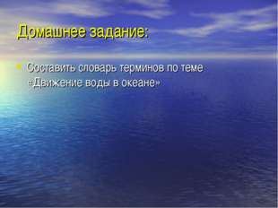 Домашнее задание: Составить словарь терминов по теме «Движение воды в океане»