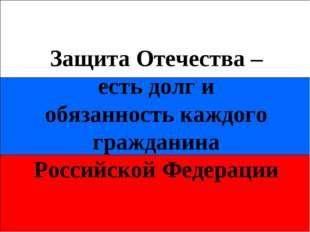 Защита Отечества – есть долг и обязанность каждого гражданина Российской Феде
