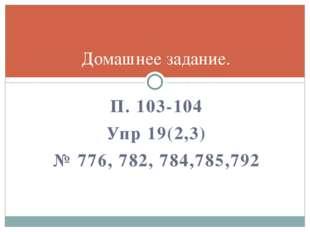 П. 103-104 Упр 19(2,3) № 776, 782, 784,785,792 Домашнее задание.