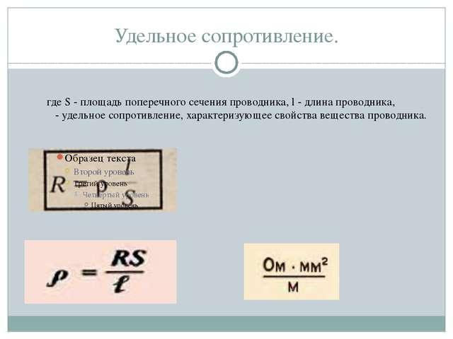 Удельное сопротивление. где S - площадь поперечного сечения проводника, l - д...