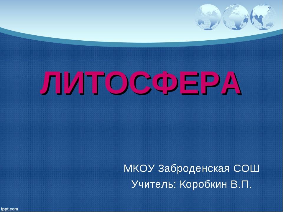 ЛИТОСФЕРА МКОУ Заброденская СОШ Учитель: Коробкин В.П.