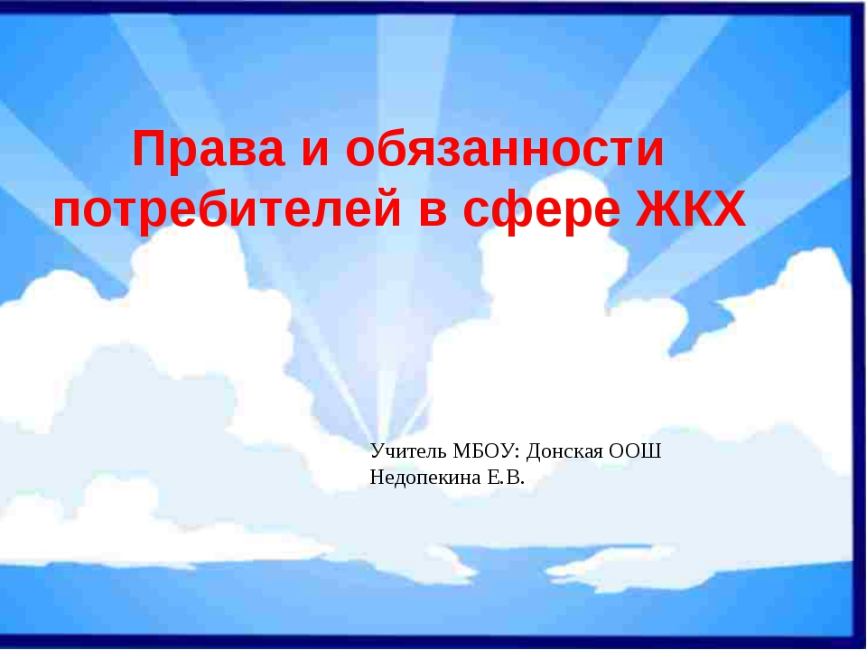Права и обязанности потребителей в сфере ЖКХ Учитель МБОУ: Донская ООШ Недопе...