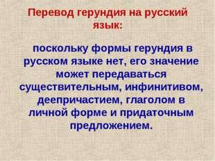 поскольку формы герундия в русском языке нет, его значение может передаватьс