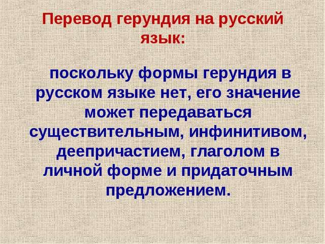 поскольку формы герундия в русском языке нет, его значение может передаватьс...
