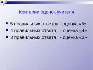 Критерии оценок учителя 5 правильных ответов - оценка «5» 4 правильных ответа
