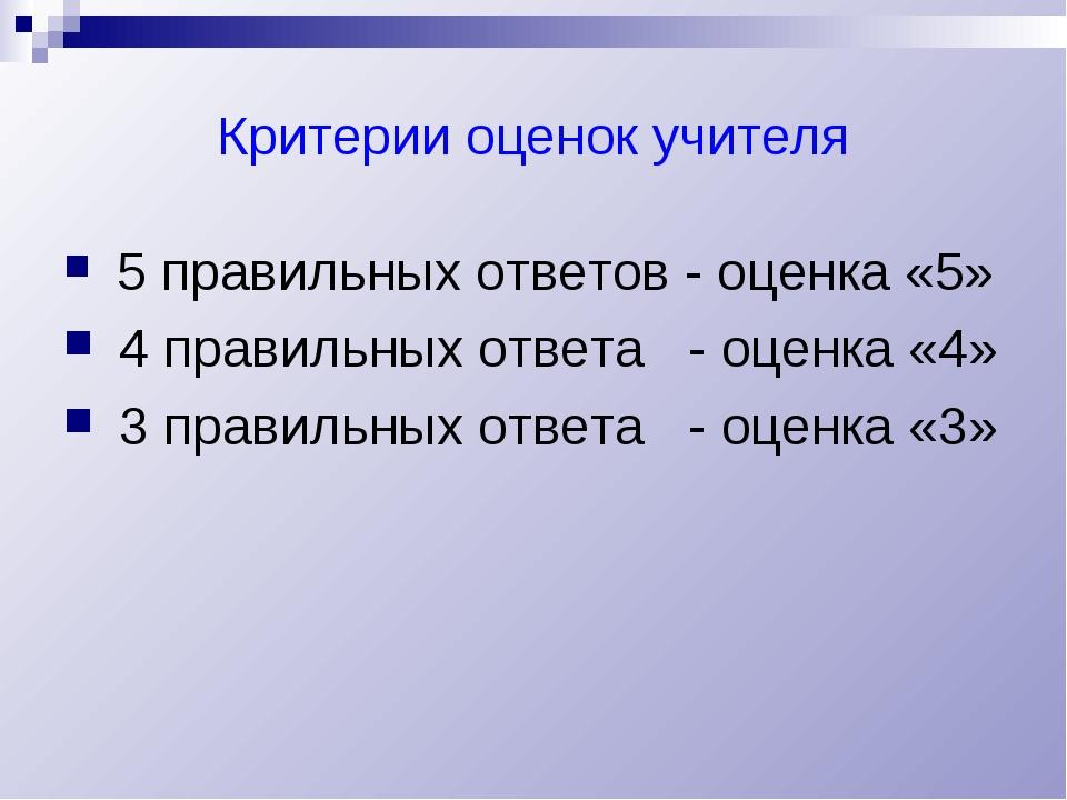 Критерии оценок учителя 5 правильных ответов - оценка «5» 4 правильных ответа...