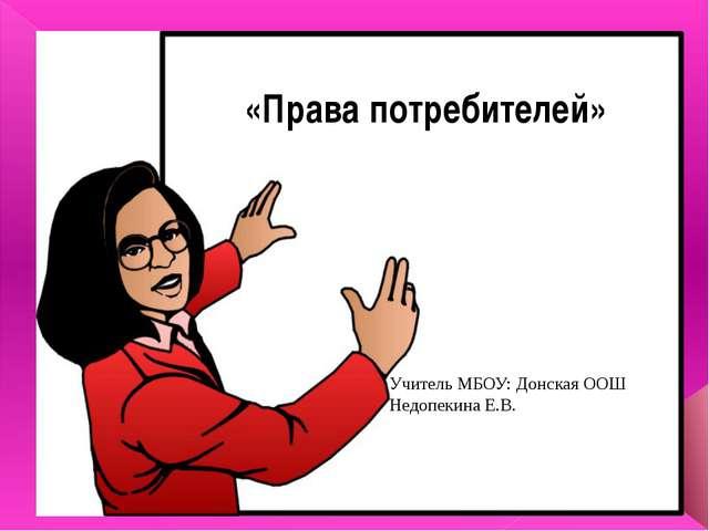 ««Права потребителей» Учитель МБОУ: Донская ООШ Недопекина Е.В.