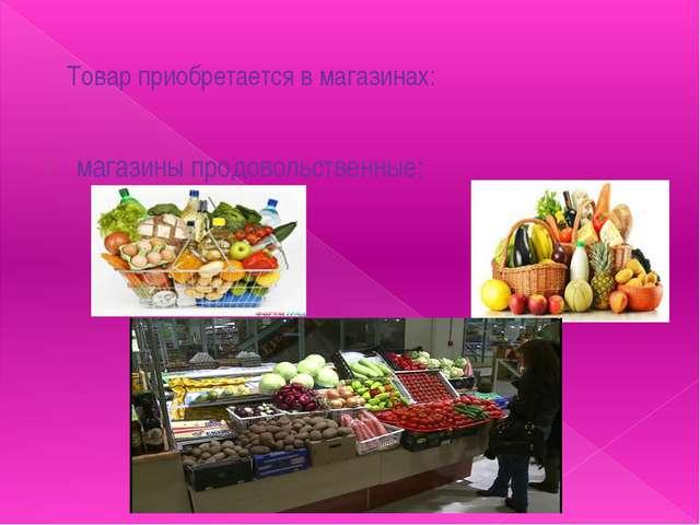 Товар приобретается в магазинах: магазины продовольственные;