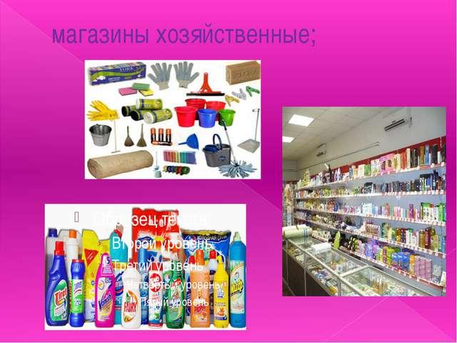 магазины хозяйственные;