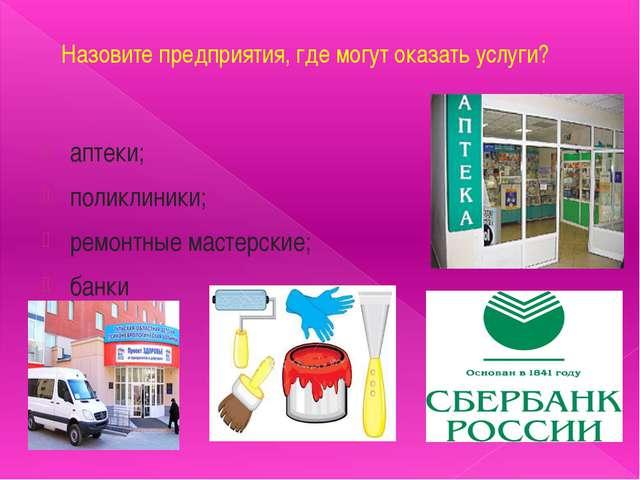 Назовите предприятия, где могут оказать услуги? аптеки; поликлиники; ремонтны...