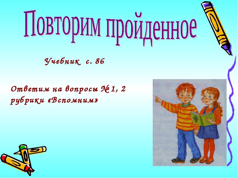 Учебник с. 86 Ответим на вопросы № 1, 2 рубрики «Вспомним»