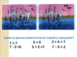 Какие из данных равенств могут подойти к рисункам? 7 = 7 7 - 2 =5 5 = 5 5 + 2