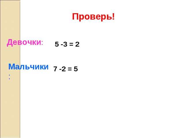 Мальчики: Девочки: 5 -3 = 2 7 -2 = 5 Проверь!