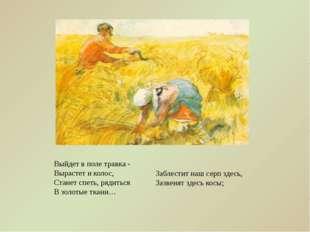 Выйдет в поле травка - Вырастет и колос, Станет спеть, рядиться В золотые тка