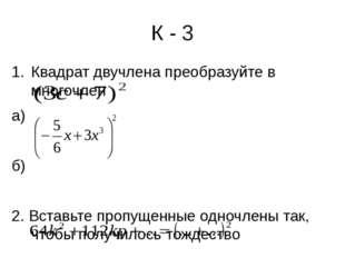 К - 3 Квадрат двучлена преобразуйте в многочлен а) б) 2. Вставьте пропущенные