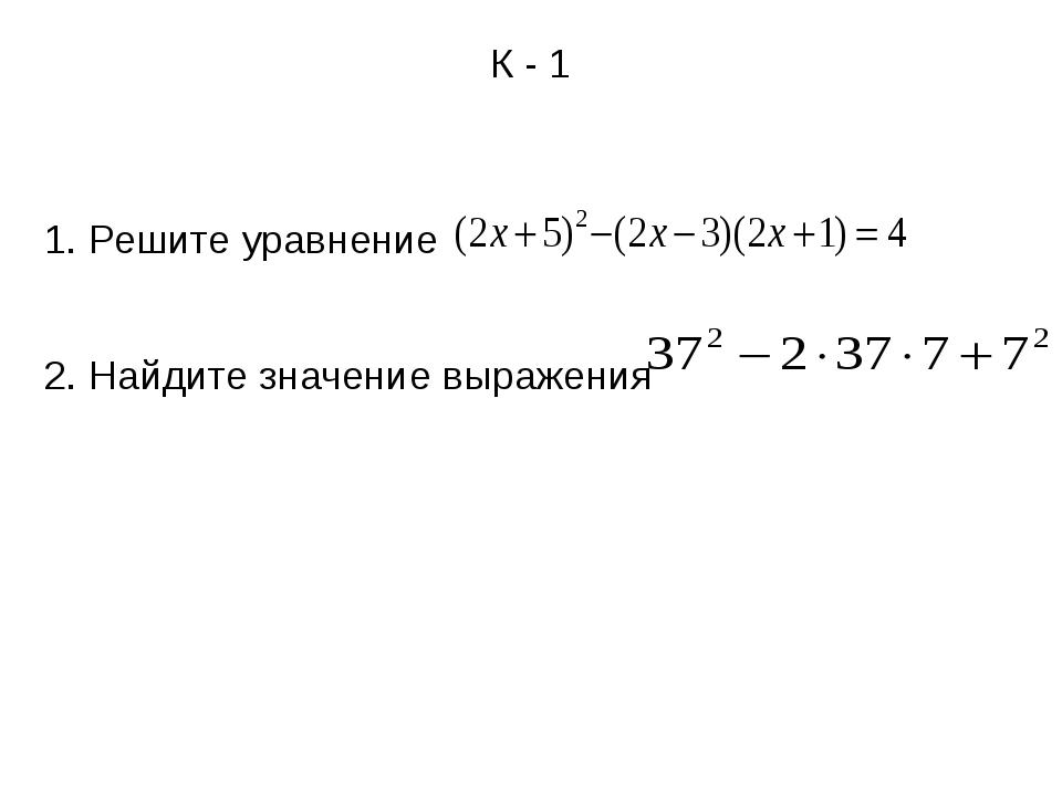 К - 1 1. Решите уравнение 2. Найдите значение выражения